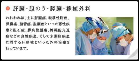 肝臓・胆のう・膵臓・移植外科 われわれは、主に肝臓癌、転移性肝癌、膵臓癌、胆管癌、胆嚢癌といった悪性疾患と胆石症、膵良性腫瘍、脾機能亢進症などの良性疾患、そして末期肝疾患に対する肝移植といった外科治療を行っています。