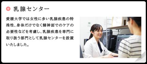 乳腺センター 愛媛大学では女性に多い乳腺疾患の特殊性、身体だけでなく精神面でのケアの必要性などを考慮し、乳腺疾患を専門に取り扱う部門として乳腺センターを設置いたしました。